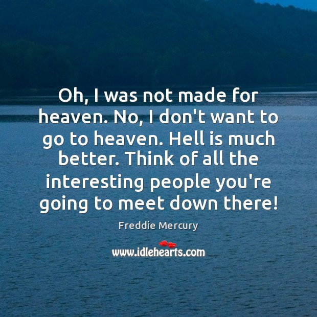 Oh, I was not made for heaven. No, I don't want to Freddie Mercury Picture Quote