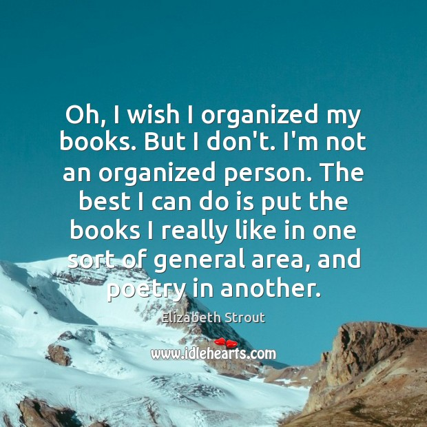 Oh, I wish I organized my books. But I don't. I'm not Elizabeth Strout Picture Quote