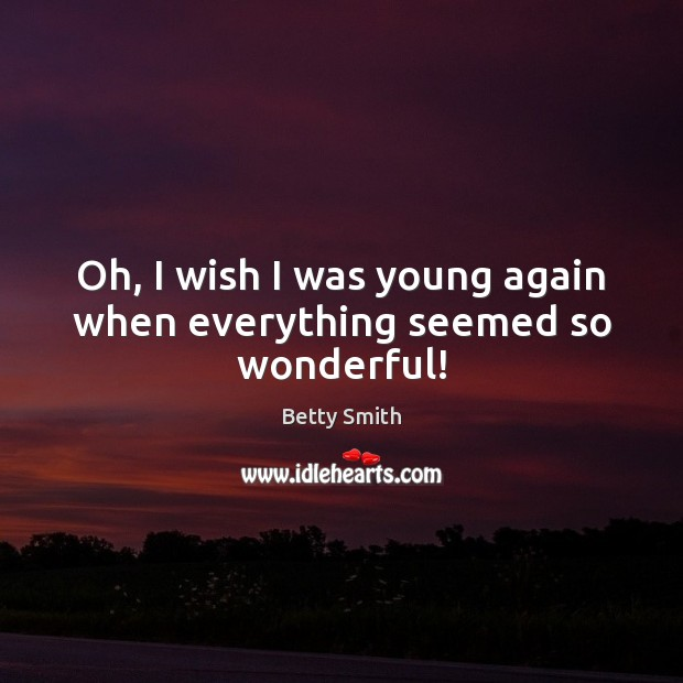 Image, Oh, I wish I was young again when everything seemed so wonderful!