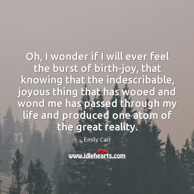 Oh, I wonder if I will ever feel the burst of birth-joy, Emily Carr Picture Quote