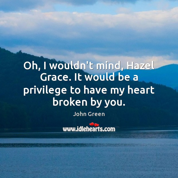 Image, Oh, I wouldn't mind, Hazel Grace. It would be a privilege to have my heart broken by you.
