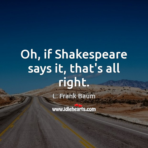 Image, Oh, if Shakespeare says it, that's all right.