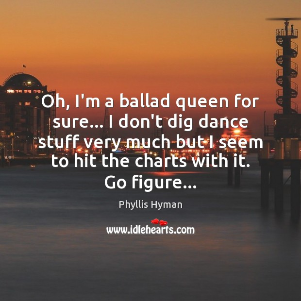 Image, Oh, I'm a ballad queen for sure… I don't dig dance stuff