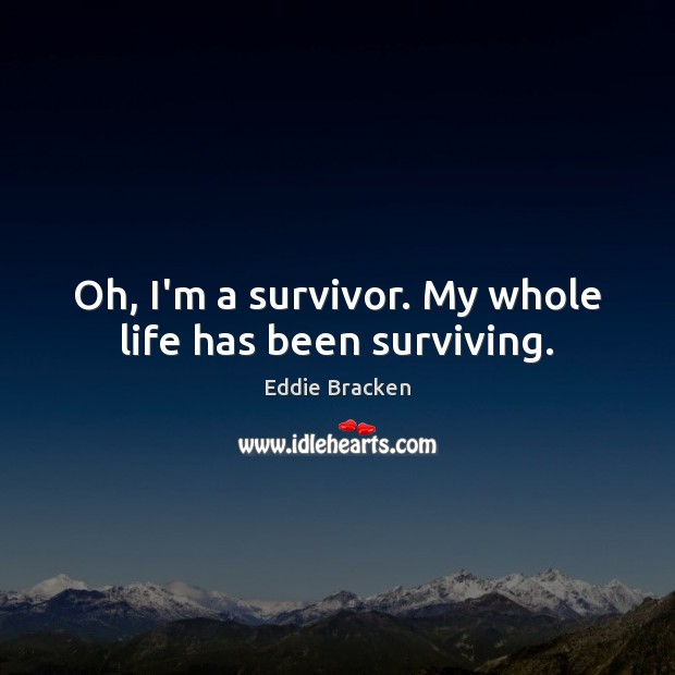Oh, I'm a survivor. My whole life has been surviving. Image