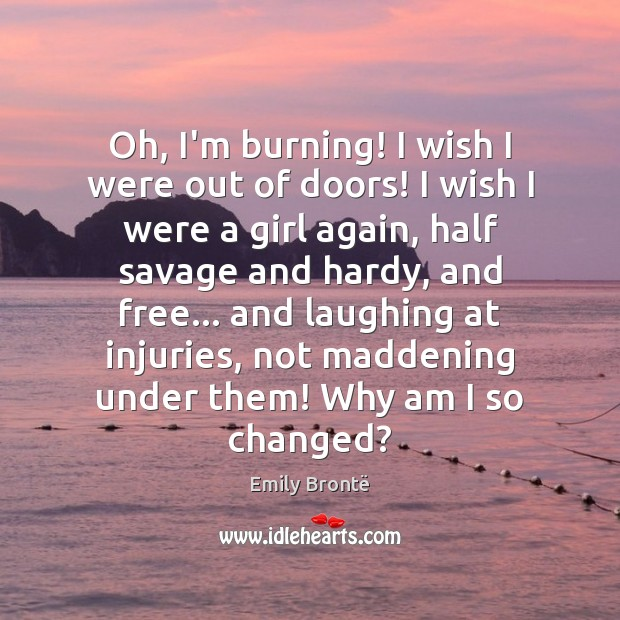 Oh, I'm burning! I wish I were out of doors! I wish Emily Brontë Picture Quote