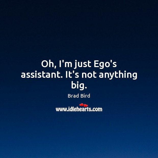 Image, Oh, I'm just Ego's assistant. It's not anything big.