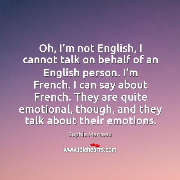 Oh, I'm not english, I cannot talk on behalf of an english person. I'm french. I can say about french. Sophie Marceau Picture Quote