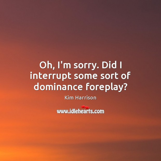 Oh, I'm sorry. Did I interrupt some sort of dominance foreplay? Kim Harrison Picture Quote