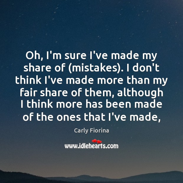 Oh, I'm sure I've made my share of (mistakes). I don't think Carly Fiorina Picture Quote