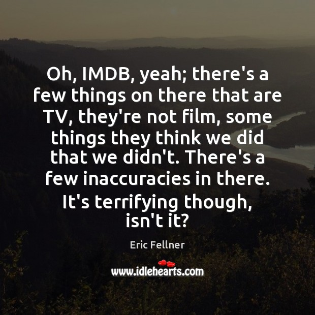 Oh, IMDB, yeah; there's a few things on there that are TV, Eric Fellner Picture Quote