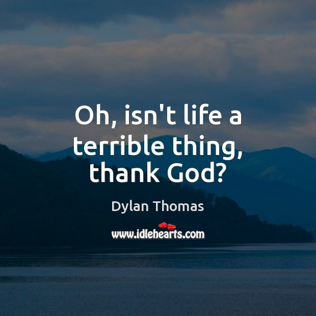 Oh, isn't life a terrible thing, thank God? Dylan Thomas Picture Quote