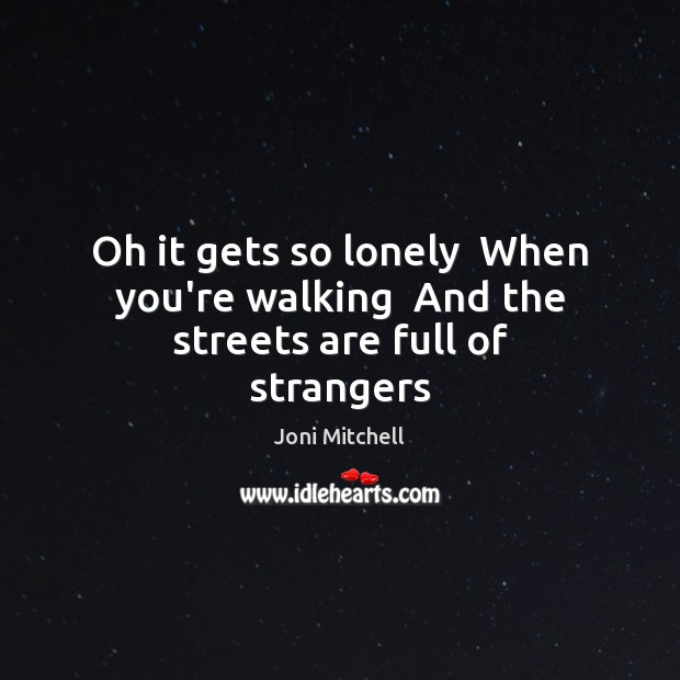 Image, Oh it gets so lonely  When you're walking  And the streets are full of strangers