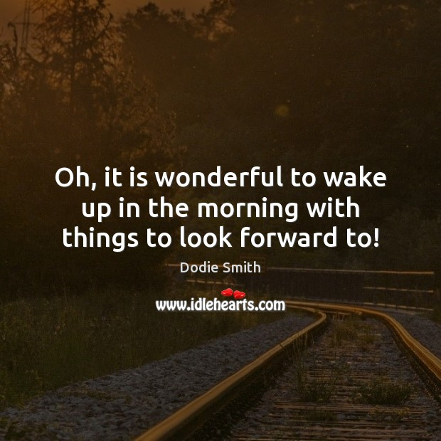 Oh, it is wonderful to wake up in the morning with things to look forward to! Image