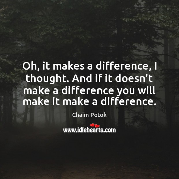 Oh, it makes a difference, I thought. And if it doesn't make Chaim Potok Picture Quote