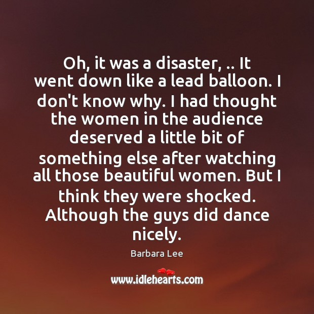 Oh, it was a disaster, .. It went down like a lead balloon. Image