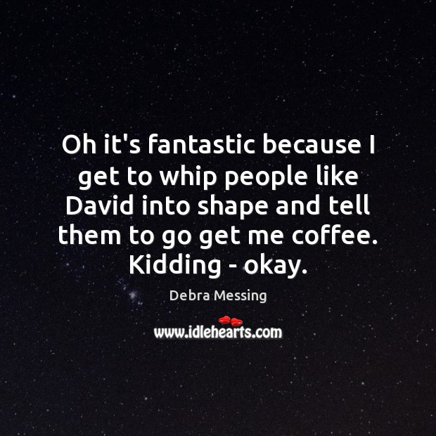 Oh it's fantastic because I get to whip people like David into Image