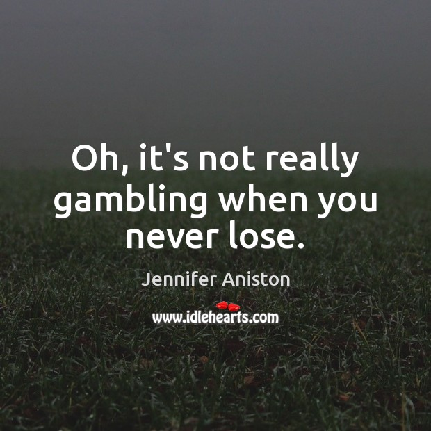 Oh, it's not really gambling when you never lose. Jennifer Aniston Picture Quote