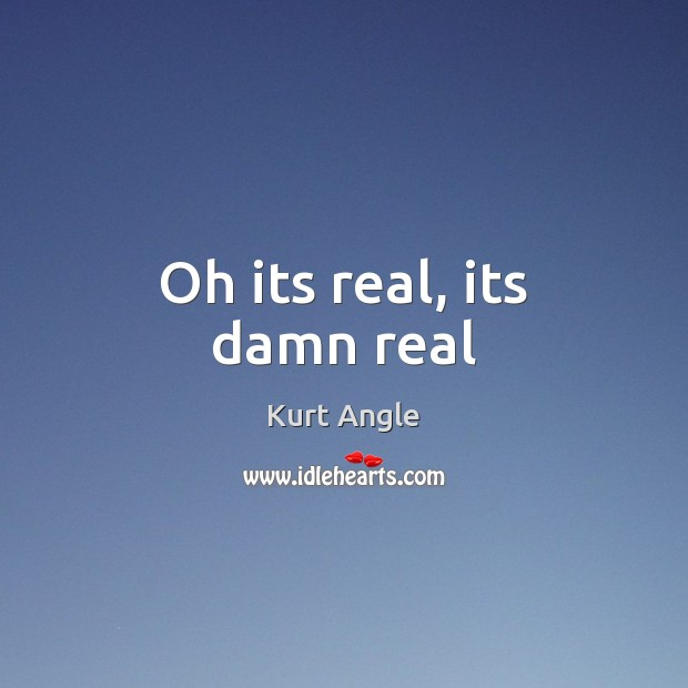 Oh its real, its damn real Kurt Angle Picture Quote