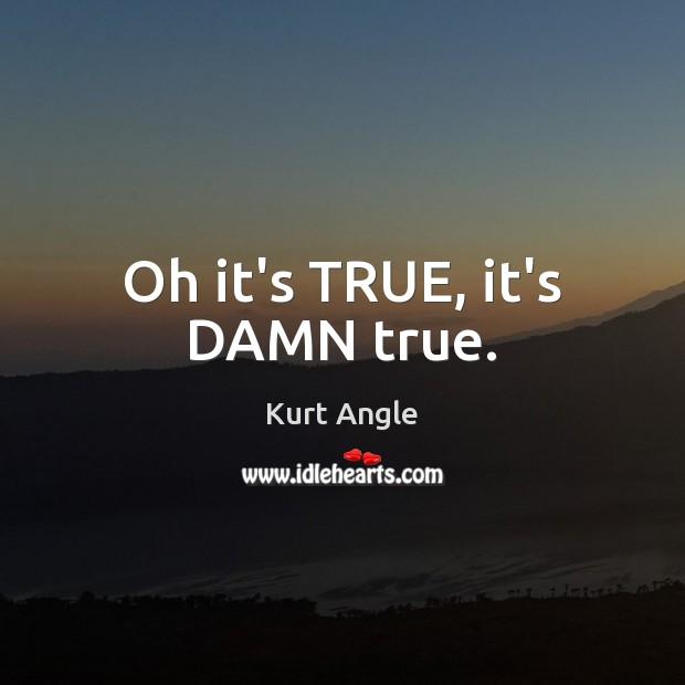 Oh it's TRUE, it's DAMN true. Kurt Angle Picture Quote