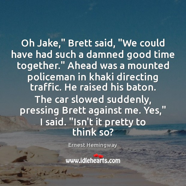 "Oh Jake,"" Brett said, ""We could have had such a damned good Time Together Quotes Image"