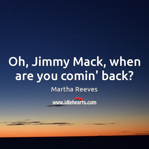 Oh, Jimmy Mack, when are you comin' back? Image