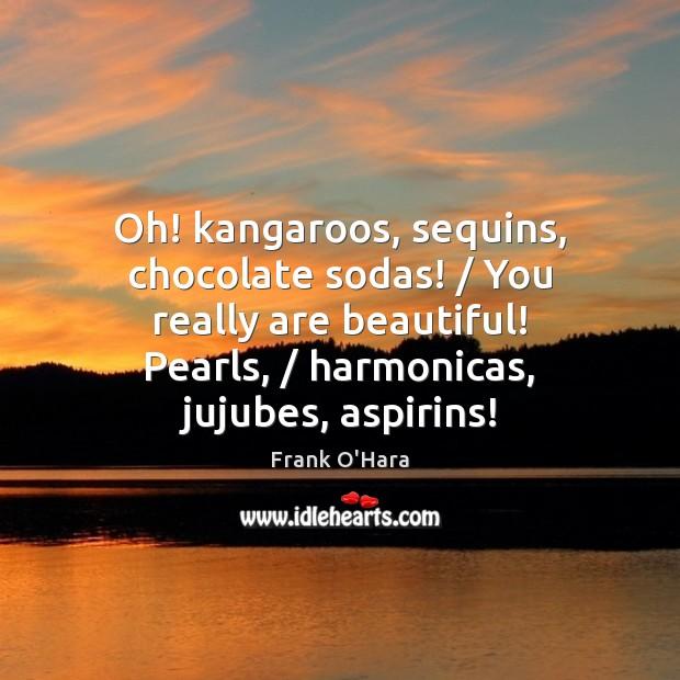 Oh! kangaroos, sequins, chocolate sodas! / You really are beautiful! Pearls, / harmonicas, jujubes, Image