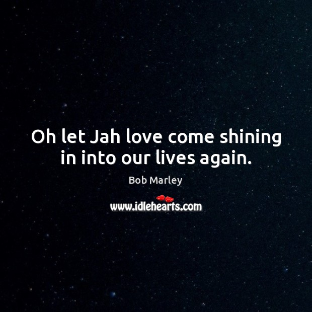 Image, Oh let Jah love come shining in into our lives again.