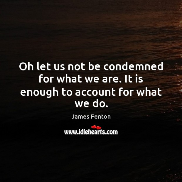 Oh let us not be condemned for what we are. It is enough to account for what we do. Image