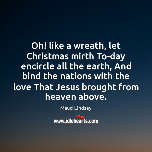 Oh! like a wreath, let Christmas mirth To-day encircle all the earth, Maud Lindsay Picture Quote