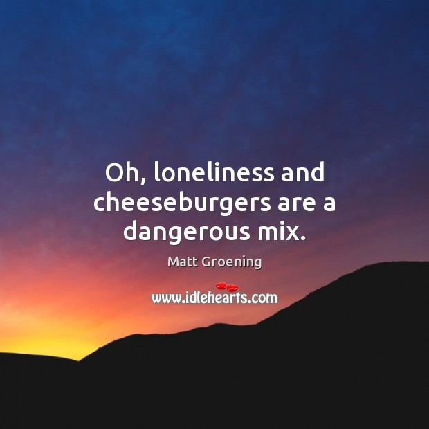 Oh, loneliness and cheeseburgers are a dangerous mix. Matt Groening Picture Quote