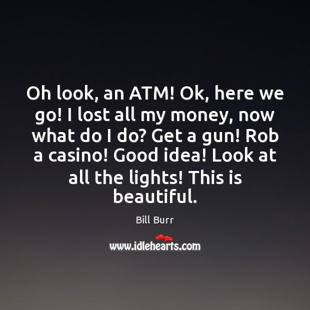 Image, Oh look, an ATM! Ok, here we go! I lost all my