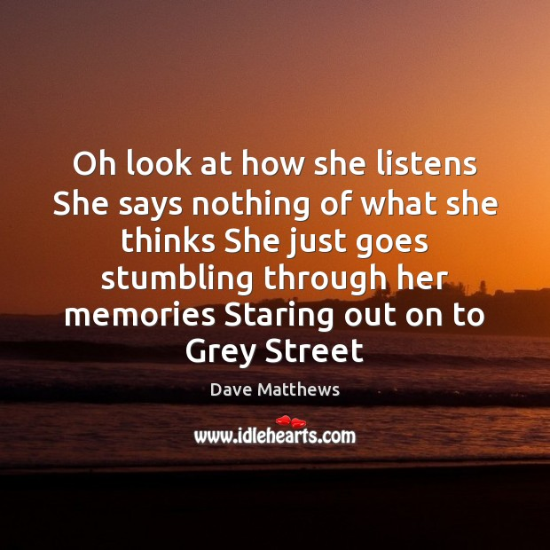 Oh look at how she listens She says nothing of what she Dave Matthews Picture Quote
