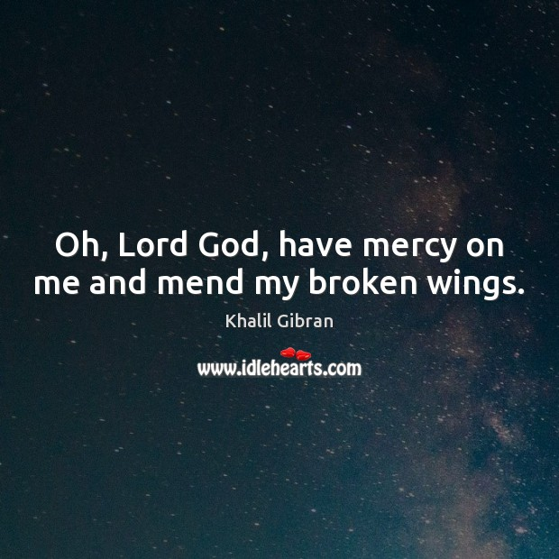Oh, Lord God, have mercy on me and mend my broken wings. Khalil Gibran Picture Quote