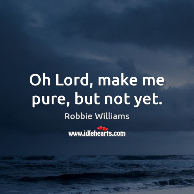 Oh Lord, make me pure, but not yet. Robbie Williams Picture Quote