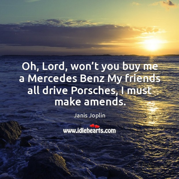 Oh lord won t you buy me a mercedes benz my friends all for Lord won t you buy me a mercedes benz