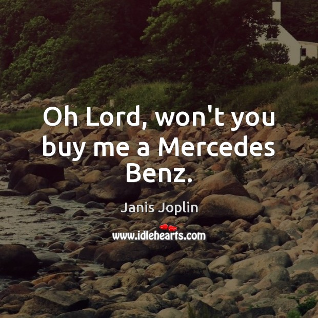 Oh Lord, won't you buy me a Mercedes Benz. Janis Joplin Picture Quote