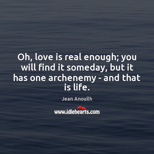 Oh, love is real enough; you will find it someday, but it Image