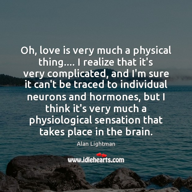 Image, Oh, love is very much a physical thing…. I realize that it's