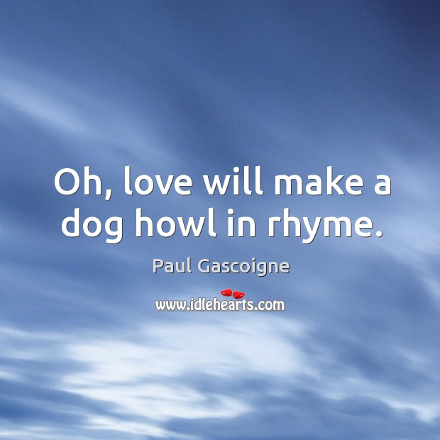 Oh, love will make a dog howl in rhyme. Paul Gascoigne Picture Quote