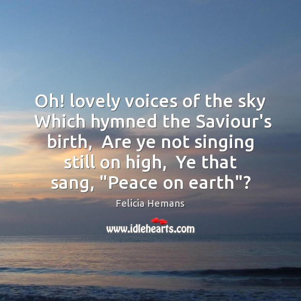 Oh! lovely voices of the sky  Which hymned the Saviour's birth,  Are Felicia Hemans Picture Quote