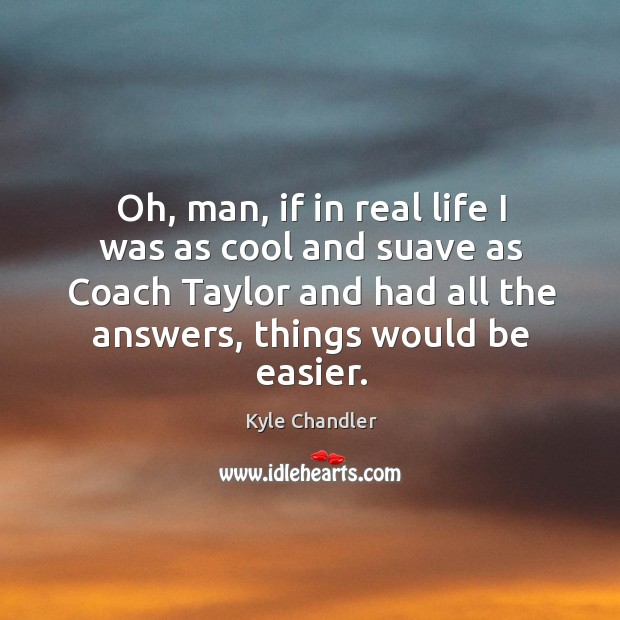 Oh, man, if in real life I was as cool and suave as coach taylor and had all the answers, things would be easier. Image