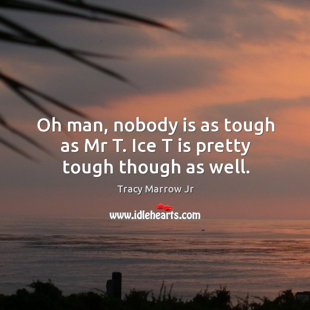 Oh man, nobody is as tough as mr t. Ice t is pretty tough though as well. Image
