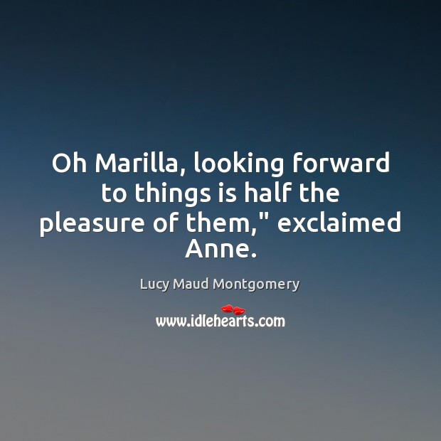 """Oh Marilla, looking forward to things is half the pleasure of them,"""" exclaimed Anne. Image"""