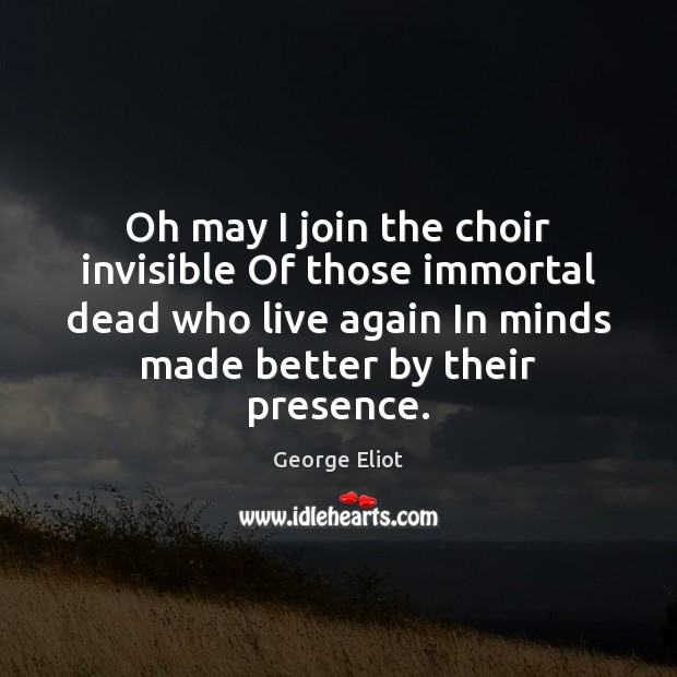 Oh may I join the choir invisible Of those immortal dead who George Eliot Picture Quote