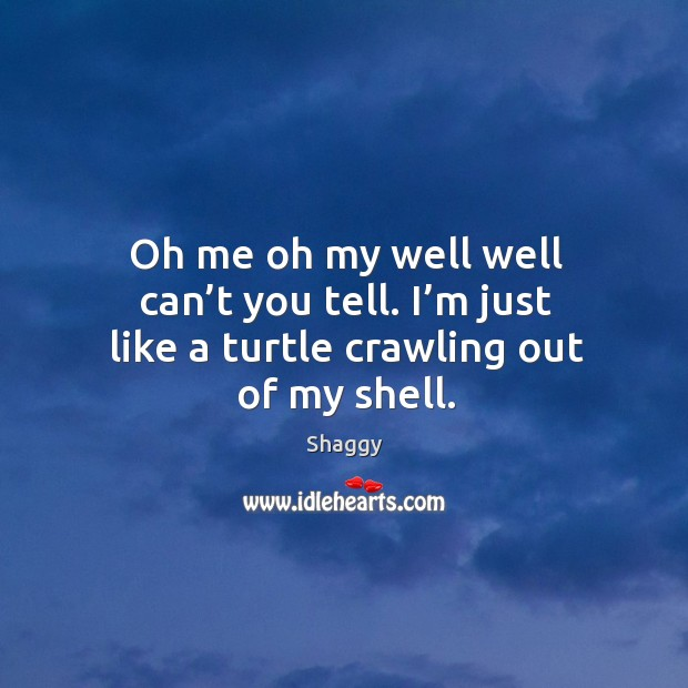 Oh me oh my well well can't you tell. I'm just like a turtle crawling out of my shell. Image
