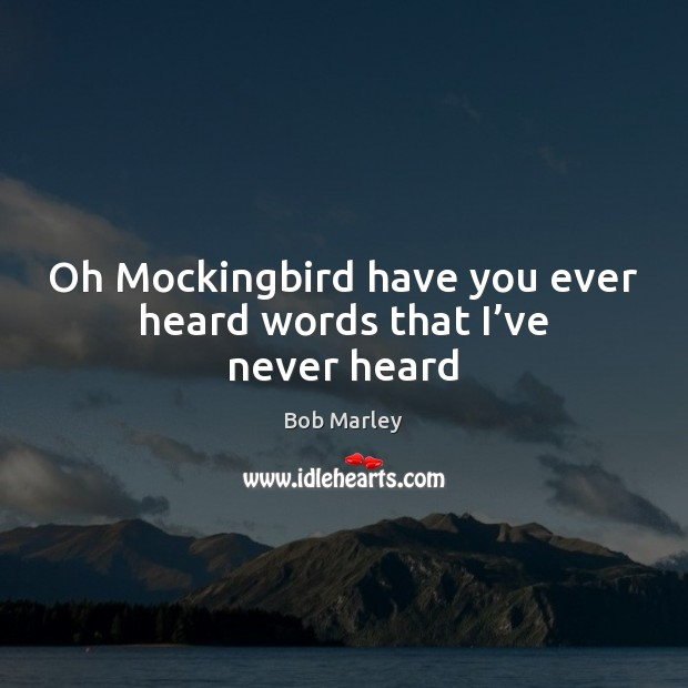 Oh Mockingbird have you ever heard words that I've never heard Bob Marley Picture Quote