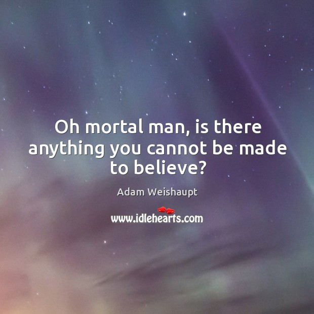 Oh mortal man, is there anything you cannot be made to believe? Image
