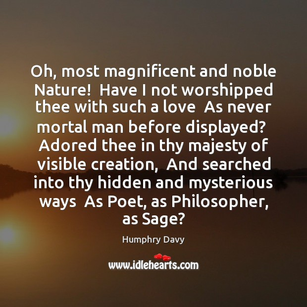 Oh, most magnificent and noble Nature!  Have I not worshipped thee with Hidden Quotes Image
