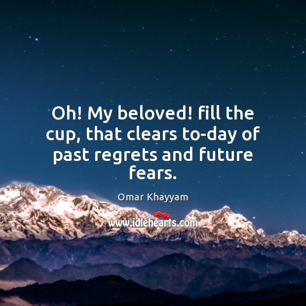 Oh! My beloved! fill the cup, that clears to-day of past regrets and future fears. Image