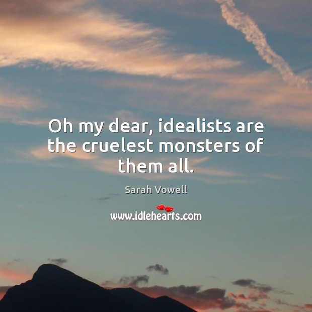 Oh my dear, idealists are the cruelest monsters of them all. Sarah Vowell Picture Quote